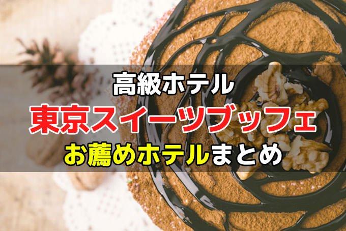 東京:スイーツブッフェ 高級ホテルのお薦め9選