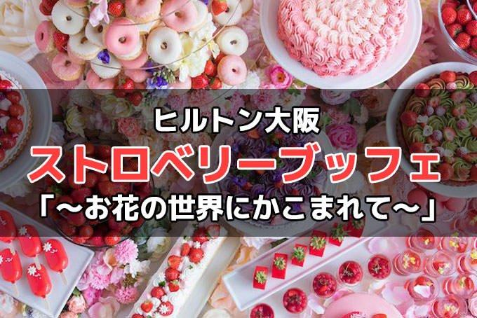 ヒルトン大阪「ストロベリーデザートビュッフェ ~お花の世界にかこまれて~」詳細!予約・料金・時間など