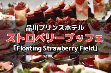 品川プリンスホテル スイーツブッフェ『Floating Strawberry Field(フローティング ストロベリー フィールド)』詳細!予約・料金・時間など