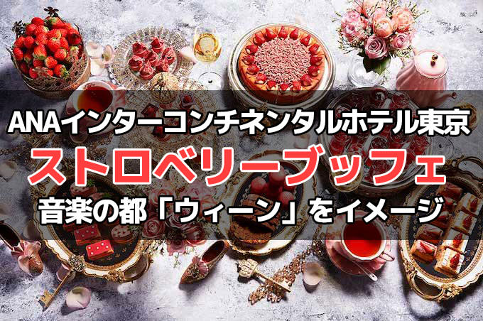 ANAインターコンチネンタルホテル東京の苺ブッフェはウィーンの宮廷をイメージ!予約方法・料金・時間の詳細